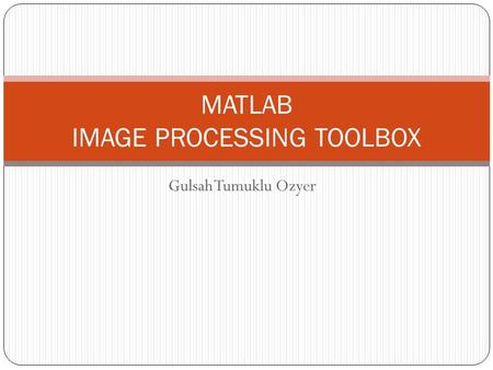 Gulsah Tumuklu Ozyer <strong>MATLAB</strong> <strong>IMAGE</strong> PROCESSING TOOLBOX.