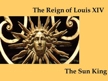 The Reign of Louis XIV The Sun King. After a century of war and riots, France was ruled by Louis XIV, the most powerful monarch of his time.