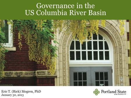 Governance in the US Columbia River Basin Eric T. (Rick) Mogren, PhD January 30, 2013.