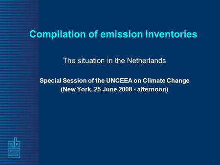 Compilation of emission inventories The situation in the Netherlands Special Session of the UNCEEA on Climate Change (New York, 25 June 2008 - afternoon)
