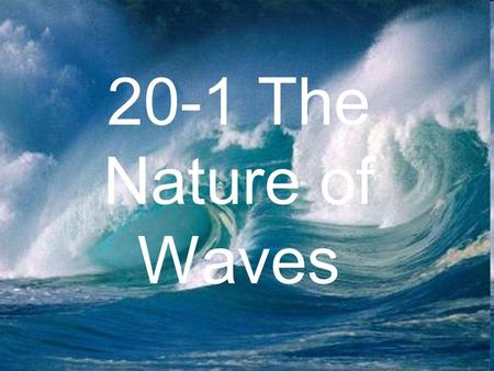 20-1 The Nature of Waves. What is a wave? Waves are disturbances that transmit energy through matter or empty space –Discuss with a neighbor the different.