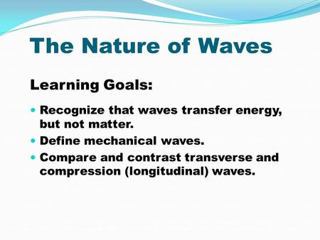 The Nature of Waves Learning Goals: Recognize that waves transfer energy, but not matter. Define mechanical waves. Compare and contrast transverse and.