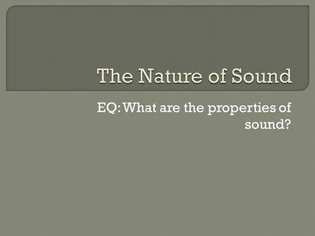 EQ: What are the properties of sound?