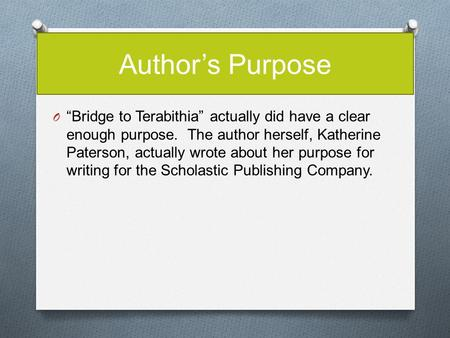 "Author's Purpose ""Bridge to Terabithia"" actually did have a clear enough purpose. The author herself, Katherine Paterson, actually wrote about her purpose."