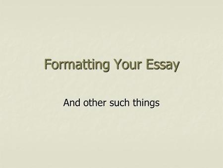 Formatting Your Essay And other such things. Citations in your essay  Quotes of four lines or less can be included in the body of your essay using quotation.