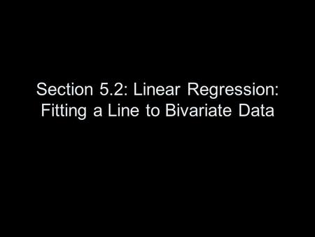 Section 5.2: Linear Regression: Fitting a Line to Bivariate Data.