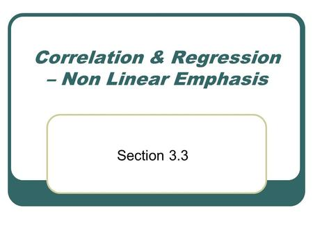 Correlation & Regression – Non Linear Emphasis Section 3.3.