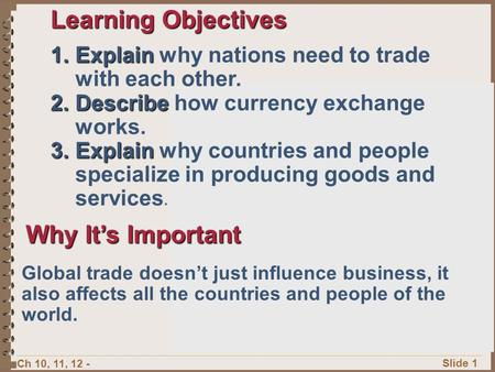 Ch 10, 11, 12 - Slide 1 Learning Objectives 1.Explain 1.Explain why nations need to trade with each other. 2.Describe 2.Describe how currency exchange.