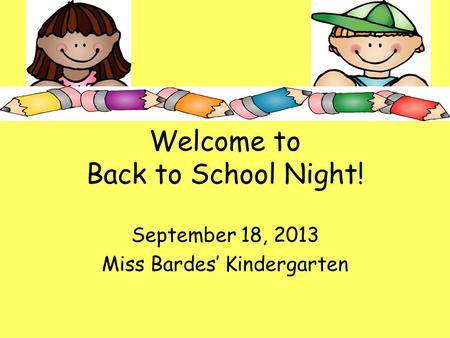 Welcome to Back to School Night! September 18, 2013 <strong>Miss</strong> Bardes' <strong>Kindergarten</strong>.