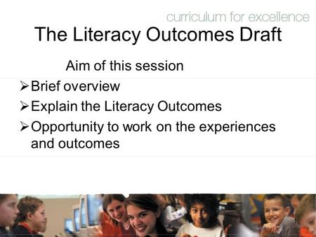 1 The Literacy Outcomes Draft Aim of this session  Brief overview  Explain the Literacy Outcomes  Opportunity to work on the experiences and outcomes.