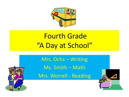 "Fourth Grade ""A Day at School"" Mrs. Ochs – Writing Ms. Smith – <strong>Math</strong> Mrs. Worrell - Reading."