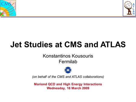 Jet Studies at CMS and ATLAS 1 Konstantinos Kousouris Fermilab Moriond QCD and High Energy Interactions Wednesday, 18 March 2009 (on behalf of the CMS.