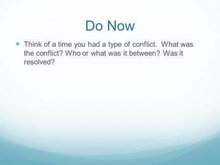 Do Now Think of a time you had a type of conflict. What was the conflict? Who or what was it between? Was it resolved?