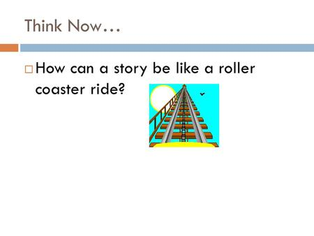 Think Now…  How can a story be like a roller coaster ride?