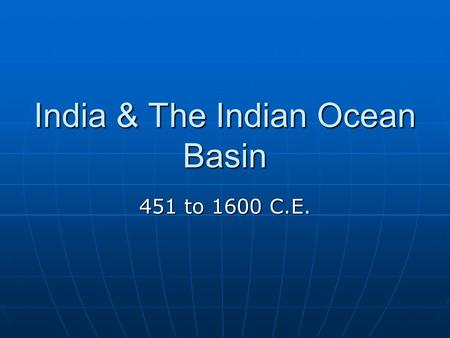 India & The <strong>Indian</strong> Ocean Basin 451 to 1600 C.E.. Classical India Recap: Two occurrences where India was unified into a single state: 1) The Mauryan Empire: