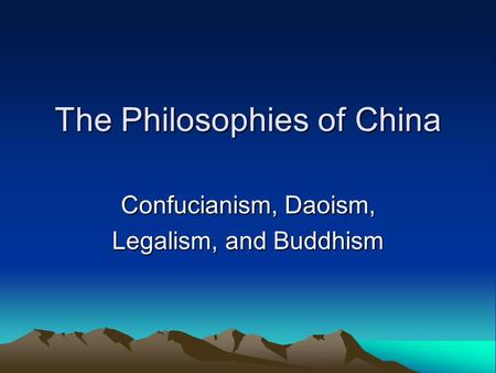 The Philosophies of China Confucianism, Daoism, Legalism, and Buddhism.