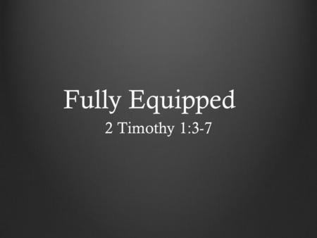 Fully Equipped 2 Timothy 1:3-7. Fully Equipped If you obey my commandments, you will remain in my love, just as I have obeyed my Father's commandments.