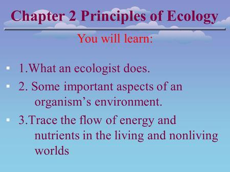 Chapter 2 Principles of Ecology You will learn: ▪1.What an ecologist does. ▪2. Some important aspects of an organism's environment. ▪3.Trace the flow of.
