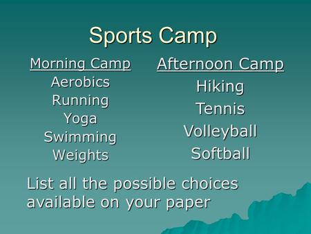 Sports Camp Morning Camp AerobicsRunningYogaSwimmingWeights Afternoon Camp HikingTennisVolleyballSoftball List all the possible choices available on your.
