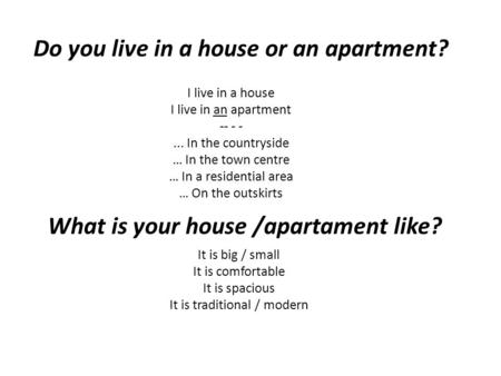 I live in a house I live in an apartment -- - -... In the countryside … In the town centre … In a residential area … On the outskirts Do you live in a.