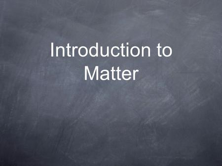 Introduction to Matter. Chemistry is the study of matter and how it changes... Matter is anything that has mass and takes up space (or has volume). There.