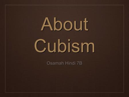 About Cubism Osamah Hindi 7B. What is Cubism ❖ Cubism is a form of art, which involves cutting an artwork into pieces and rearranging into a different.