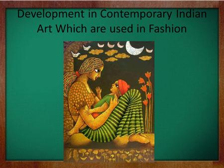 Development in Contemporary Indian Art Which are used in Fashion.