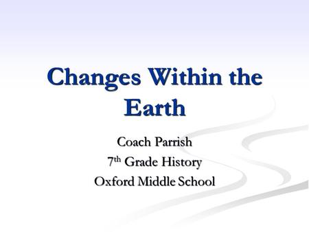 Changes Within the Earth Coach Parrish 7 th Grade History Oxford Middle School.