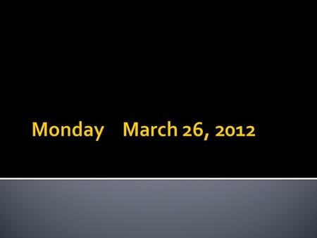 Monday	March 26, 2012.
