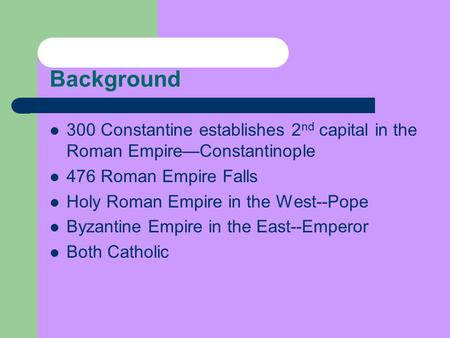 Background 300 Constantine establishes 2 nd capital in the Roman Empire—Constantinople 476 Roman Empire Falls Holy Roman Empire in the West--Pope Byzantine.