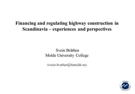 Financing and regulating highway construction in Scandinavia – experiences and perspectives Svein Bråthen Molde University College