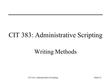 CIT 383: Administrative ScriptingSlide #1 CIT 383: Administrative Scripting Writing Methods.