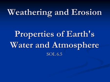 Weathering and Erosion Properties of Earth's Water and Atmosphere SOL 6.5.