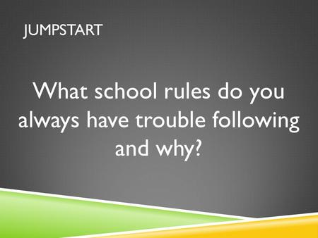 JUMPSTART What school rules do you always have trouble following and why?