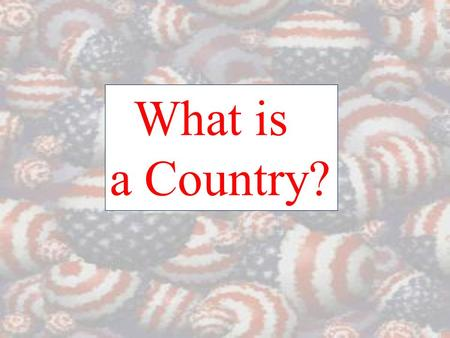 What is a Country?. State/Country - an independent unit that occupies a specific territory and has full control of its internal and external affairs Nation.