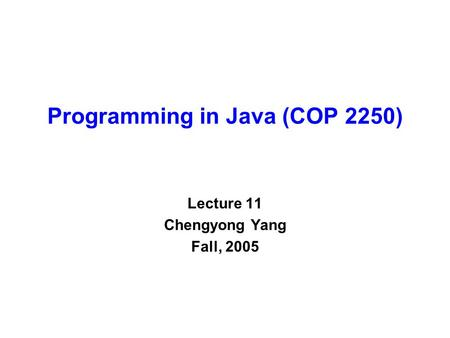 Programming in Java (COP 2250) Lecture 11 Chengyong Yang Fall, 2005.