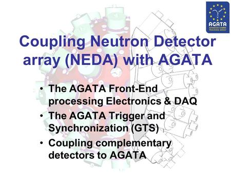 Coupling Neutron Detector array (NEDA) with AGATA The AGATA Front-End processing Electronics & DAQ The AGATA Trigger and Synchronization (GTS) Coupling.