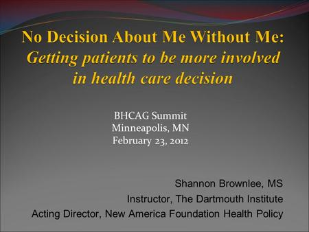 BHCAG Summit Minneapolis, MN February 23, 2012 Shannon Brownlee, MS Instructor, The Dartmouth Institute Acting Director, New America Foundation Health.