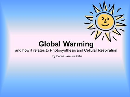 Global Warming and how it relates to Photosynthesis and Cellular Respiration By Donna Jasmine Katie.