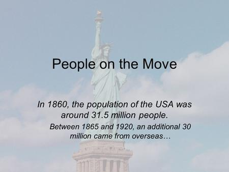 People on the Move In 1860, the population of the USA was around 31.5 million people. Between 1865 and 1920, an additional 30 million came from overseas…