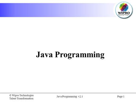 © Wipro Technologies Talent Transformation Java <strong>Programming</strong> v2.1Page 1 Java <strong>Programming</strong>.