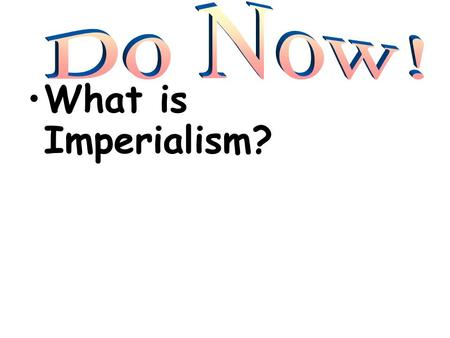 Do Now! What is Imperialism?.