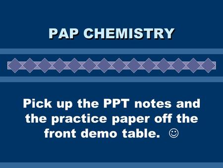 Pick up the PPT notes and the practice paper off the front demo table. PAP CHEMISTRY.