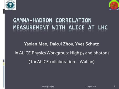 28 April 0 Yaxian Mao, Daicui Zhou, Yves Schutz In ALICE Physics Workgroup: High p T and photons ( for ALICE collaboration -- Wuhan)