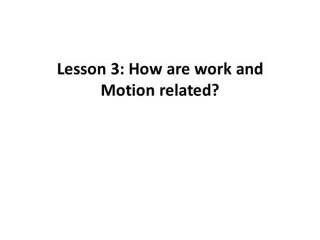 Lesson 3: How are work and Motion related?. Work – the result of a force MOVING an object.