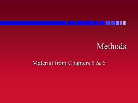 Methods Material from Chapters 5 & 6. Review <strong>of</strong> Chapters 5 to 7  Methods »(AKA subroutines, functions, procedures)  understand method calls  create.