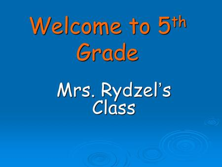 Welcome to 5 th Grade Mrs. Rydzel's Class. About Our Class: I strongly believe that parents and teachers working together will give each student the best.