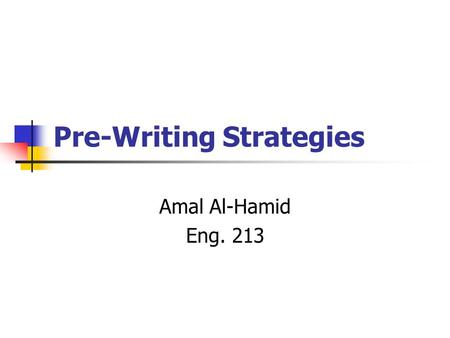 Pre-Writing Strategies Amal Al-Hamid Eng. 213. Pre-Writing Strategies You should use prewriting to... think more clearly see a start of your paper keep.
