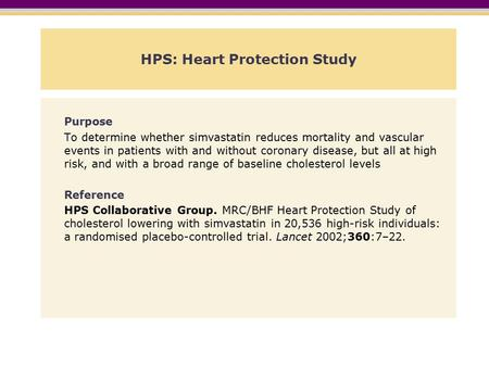HPS: Heart Protection Study Purpose To determine whether simvastatin reduces mortality and vascular events in patients with and without coronary disease,