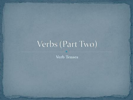 Verb Tenses. Every verb has four basic forms, called its principal parts: the present, the present participle, the past, and the past participle. These.